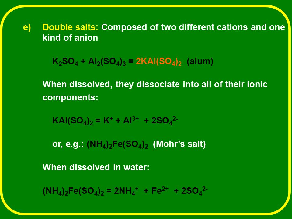 e) e)Double salts: Composed of two different cations and one kind of anion K 2 SO 4 + Al 2 (SO 4 ) 3 = 2KAl(SO 4 ) 2 (alum) When dissolved, they disso