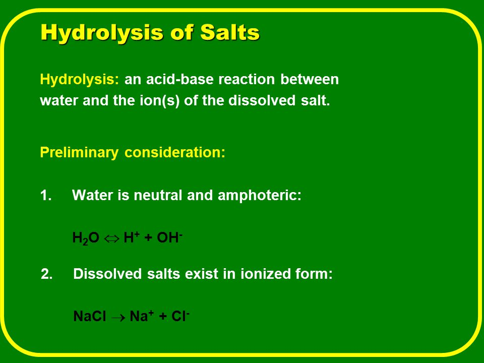 Hydrolysis of Salts Hydrolysis: an acid-base reaction between water and the ion(s) of the dissolved salt. Preliminary consideration: 1.Water is neutra