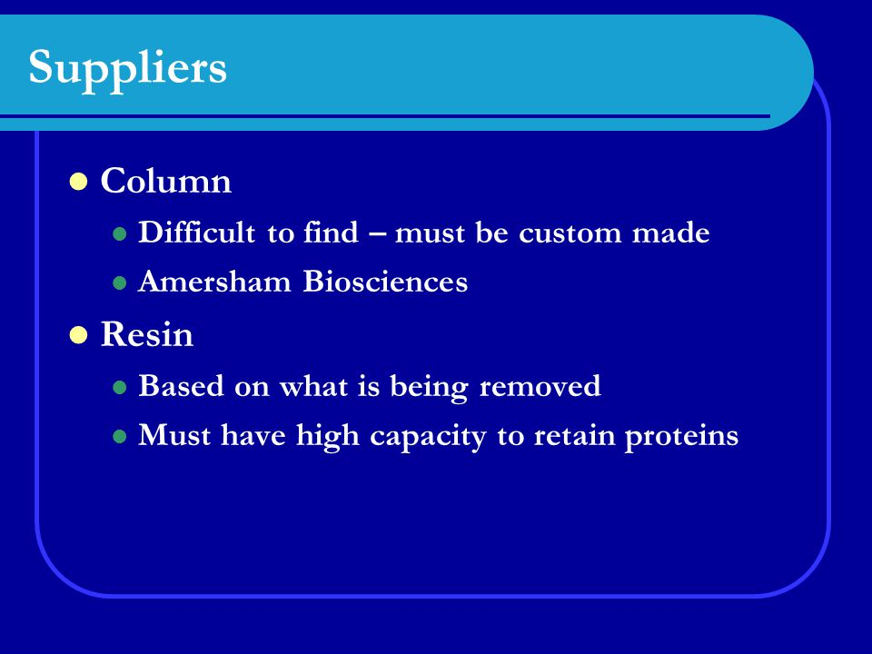 Suppliers Column Difficult to find – must be custom made Amersham Biosciences Resin Based on what is being removed Must have high capacity to retain proteins