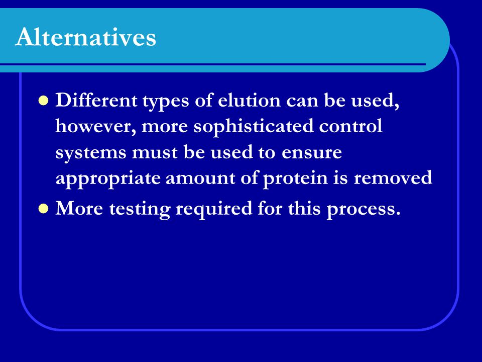 Alternatives Different types of elution can be used, however, more sophisticated control systems must be used to ensure appropriate amount of protein is removed More testing required for this process.