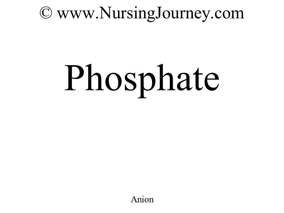 © www.NursingJourney.com Phosphate Anion