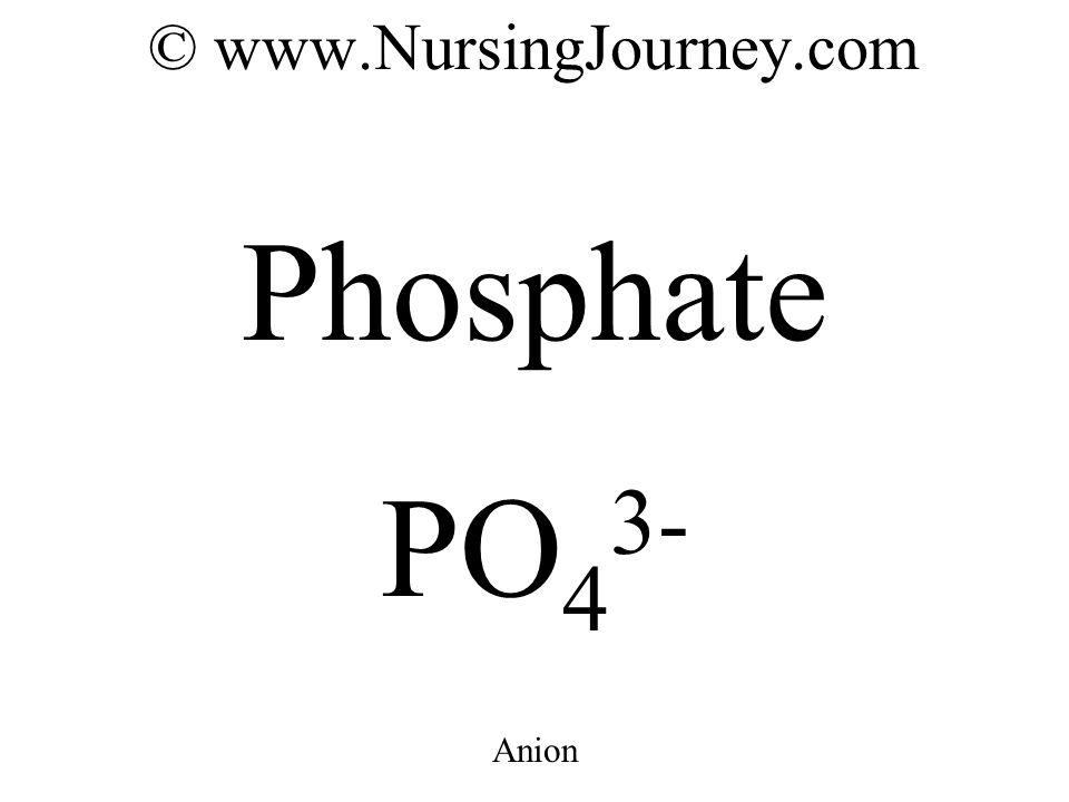 © www.NursingJourney.com Phosphate PO 4 3- Anion