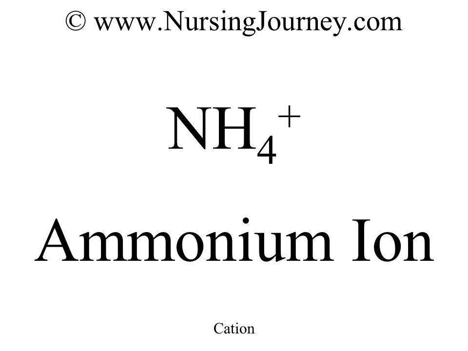 © www.NursingJourney.com NH 4 + Ammonium Ion Cation