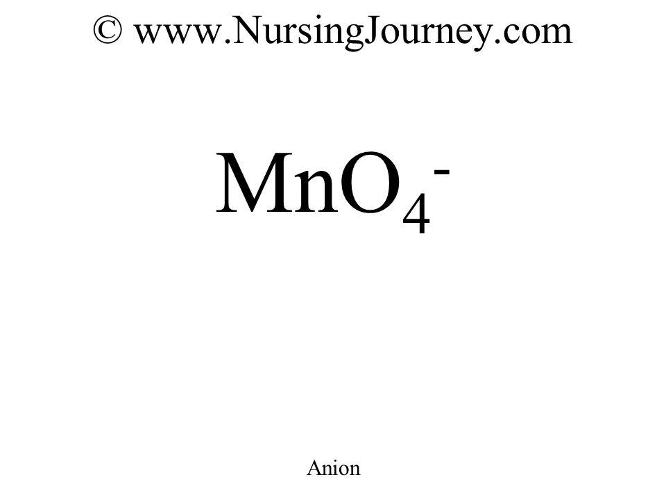© www.NursingJourney.com MnO 4 - Anion