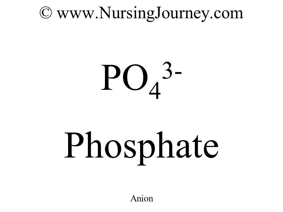 © www.NursingJourney.com PO 4 3- Phosphate Anion