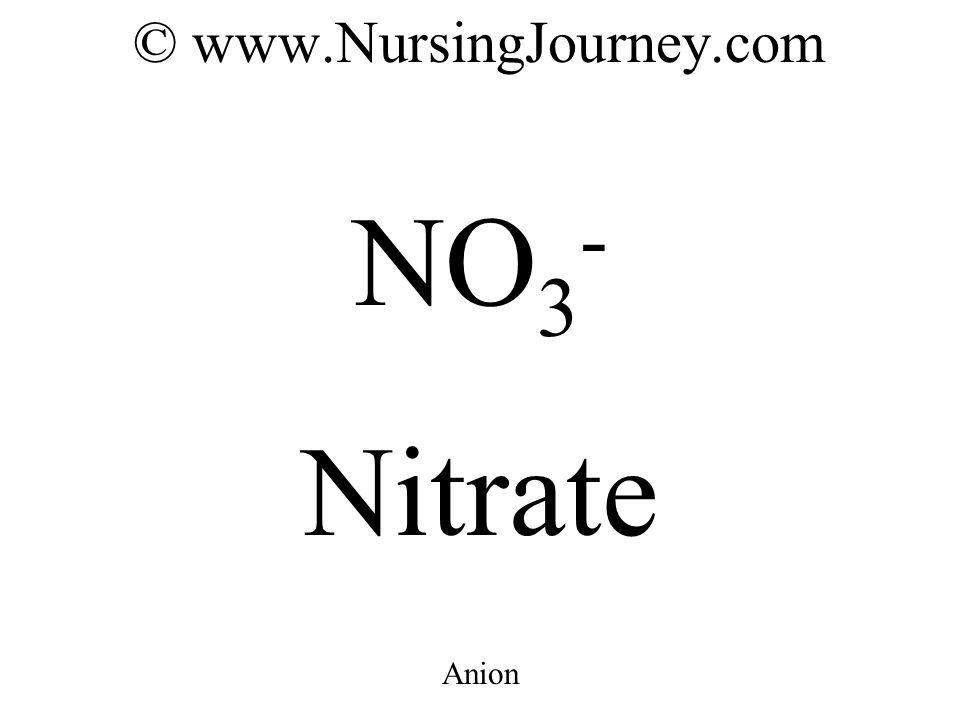 © www.NursingJourney.com NO 3 - Nitrate Anion