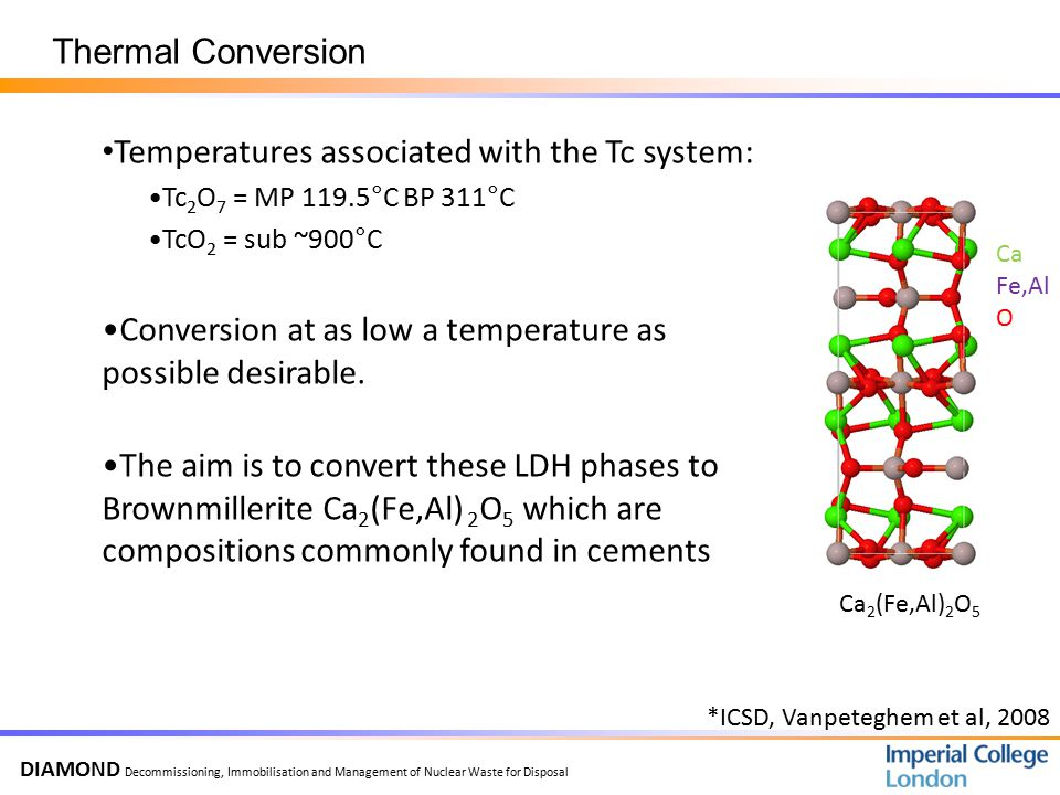 DIAMOND Decommissioning, Immobilisation and Management of Nuclear Waste for Disposal Temperatures associated with the Tc system: Tc 2 O 7 = MP 119.5°C BP 311°C TcO 2 = sub ~900°C Conversion at as low a temperature as possible desirable.