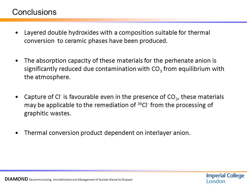 DIAMOND Decommissioning, Immobilisation and Management of Nuclear Waste for Disposal Conclusions Layered double hydroxides with a composition suitable for thermal conversion to ceramic phases have been produced.