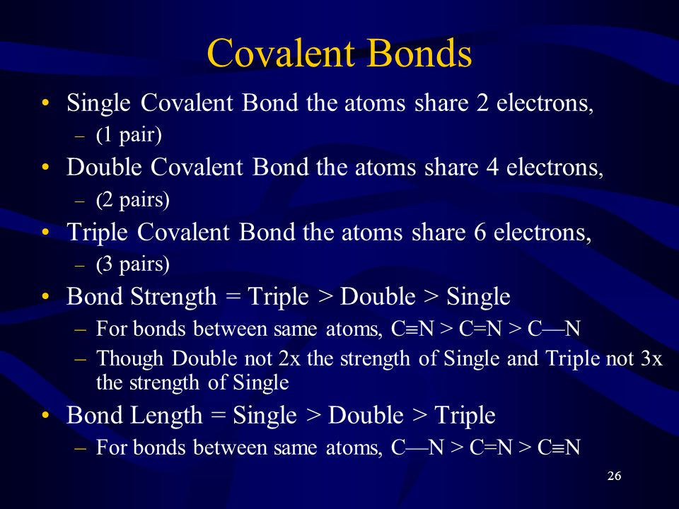 26 Covalent Bonds Single Covalent Bond the atoms share 2 electrons, –( 1 pair) Double Covalent Bond the atoms share 4 electrons, –( 2 pairs) Triple Covalent Bond the atoms share 6 electrons, –( 3 pairs) Bond Strength = Triple > Double > Single –For bonds between same atoms, C  N > C=N > C—N –Though Double not 2x the strength of Single and Triple not 3x the strength of Single Bond Length = Single > Double > Triple –For bonds between same atoms, C—N > C=N > C  N