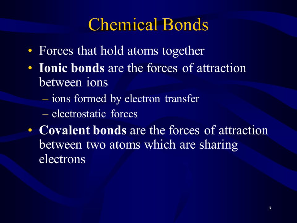 3 Chemical Bonds Forces that hold atoms together Ionic bonds are the forces of attraction between ions –ions formed by electron transfer –electrostatic forces Covalent bonds are the forces of attraction between two atoms which are sharing electrons