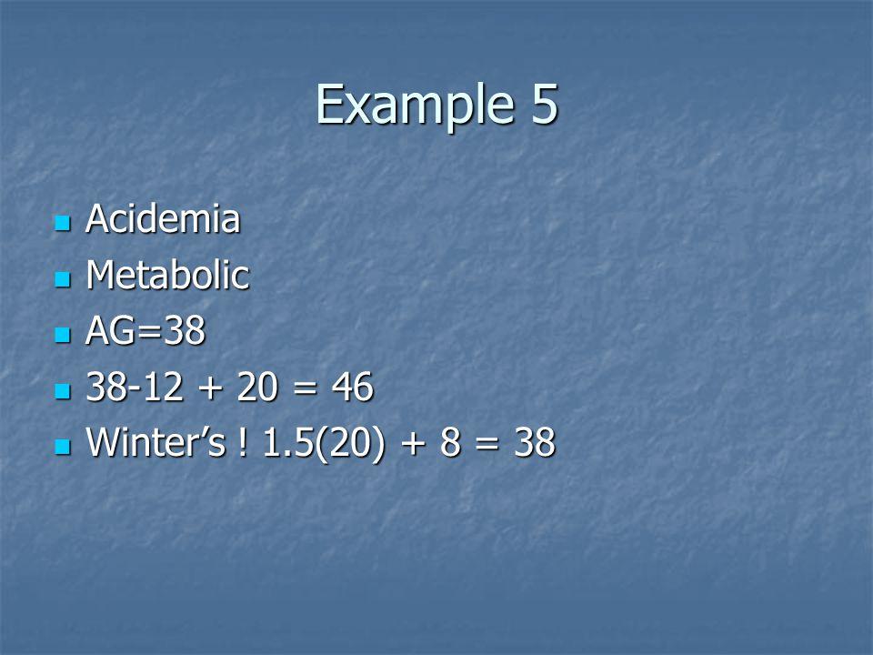 Example 5 Acidemia Acidemia Metabolic Metabolic AG=38 AG=38 38-12 + 20 = 46 38-12 + 20 = 46 Winter's ! 1.5(20) + 8 = 38 Winter's ! 1.5(20) + 8 = 38