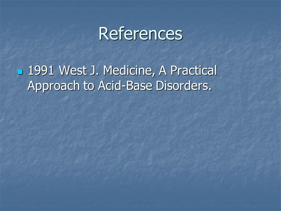 References 1991 West J. Medicine, A Practical Approach to Acid-Base Disorders.
