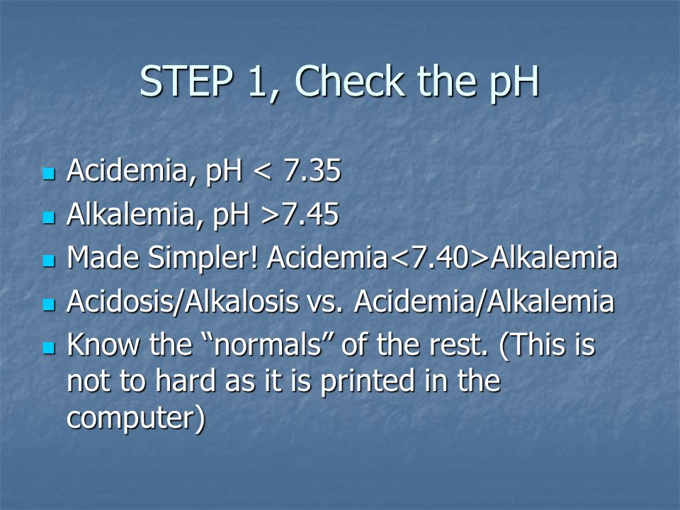 STEP 1, Check the pH Acidemia, pH < 7.35 Acidemia, pH < 7.35 Alkalemia, pH >7.45 Alkalemia, pH >7.45 Made Simpler.