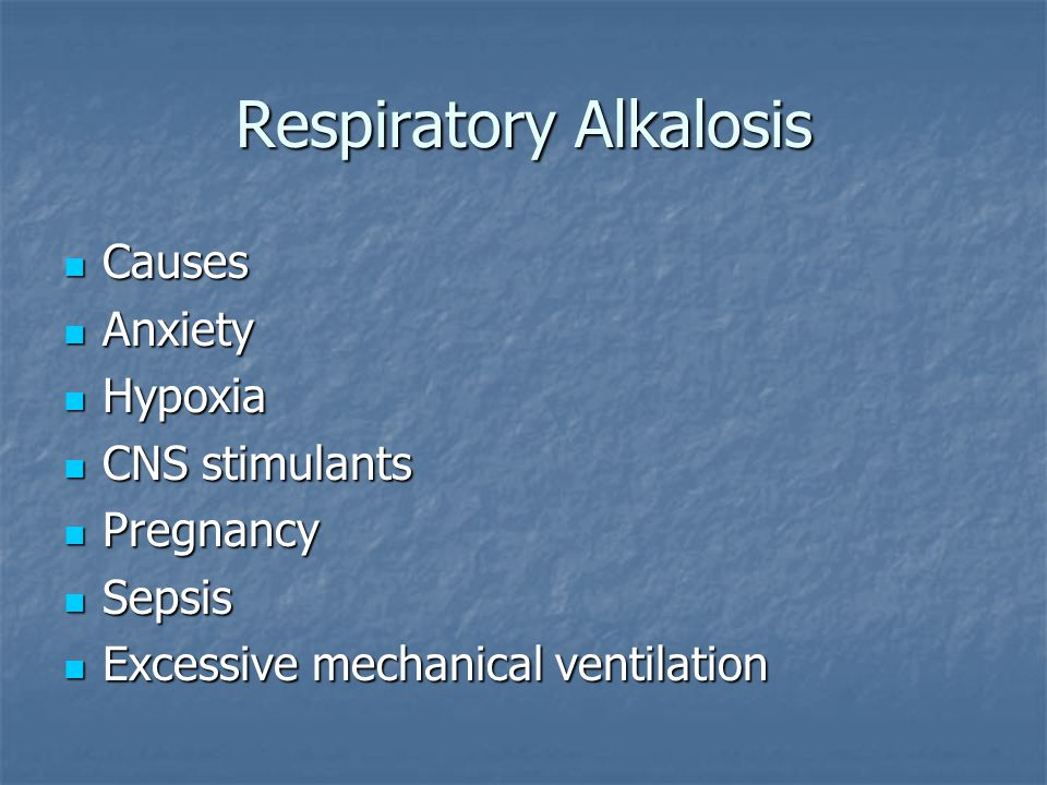Respiratory Alkalosis Causes Causes Anxiety Anxiety Hypoxia Hypoxia CNS stimulants CNS stimulants Pregnancy Pregnancy Sepsis Sepsis Excessive mechanical ventilation Excessive mechanical ventilation