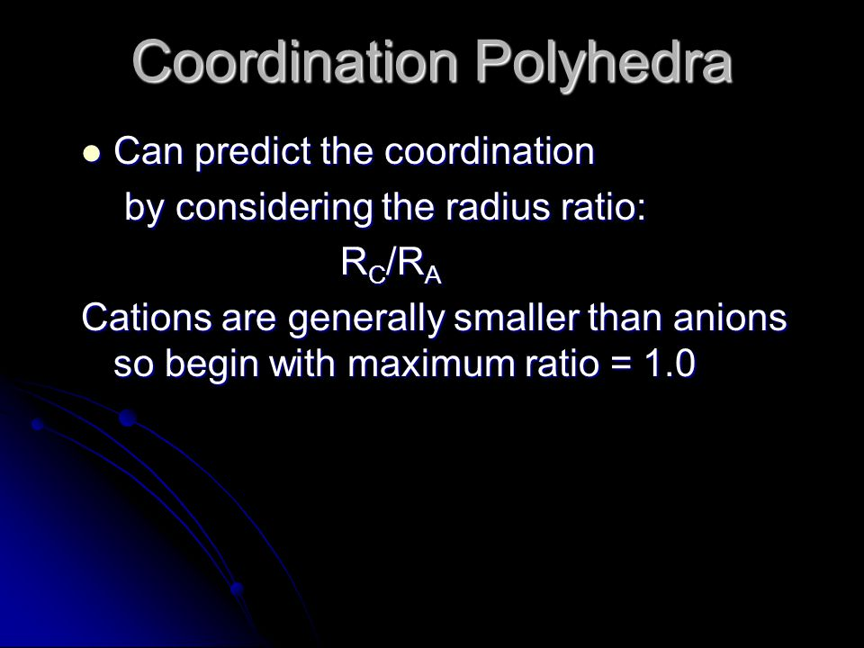 Can predict the coordination Can predict the coordination by considering the radius ratio: by considering the radius ratio: R C /R A Cations are gener