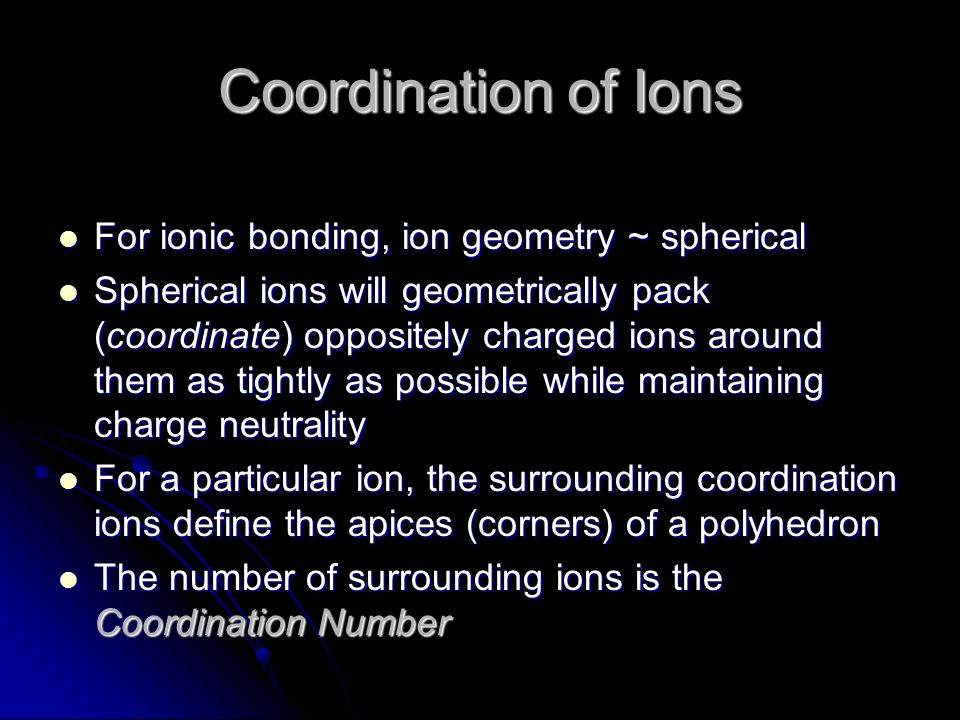 Coordination of Ions For ionic bonding, ion geometry ~ spherical For ionic bonding, ion geometry ~ spherical Spherical ions will geometrically pack (c