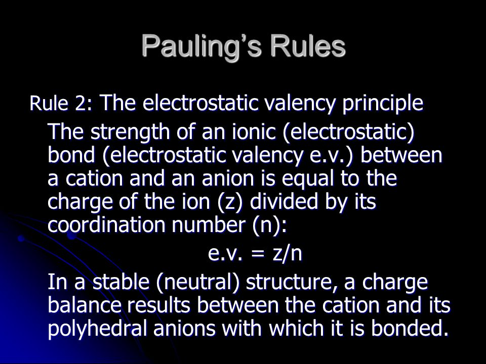 Rule 2: The electrostatic valency principle The strength of an ionic (electrostatic) bond (electrostatic valency e.v.) between a cation and an anion is equal to the charge of the ion (z) divided by its coordination number (n): e.v.