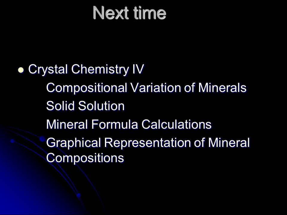 Next time Crystal Chemistry IV Crystal Chemistry IV Compositional Variation of Minerals Solid Solution Mineral Formula Calculations Graphical Represen