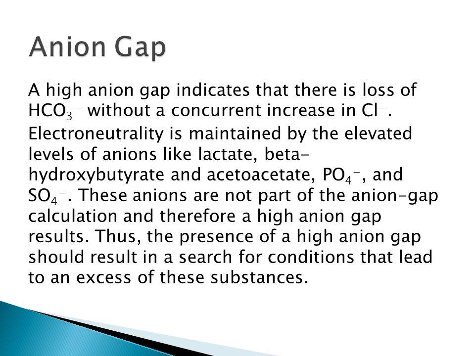  A high anion gap indicates acidosis.e.g.