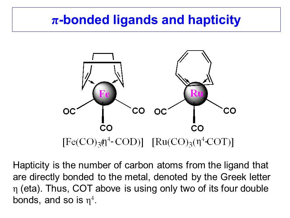 η4-η4-η4-η4- π -bonded ligands and hapticity Hapticity is the number of carbon atoms from the ligand that are directly bonded to the metal, denoted by