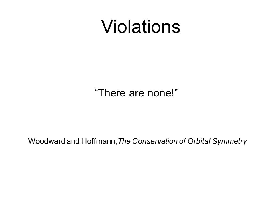 Violations There are none! Woodward and Hoffmann,The Conservation of Orbital Symmetry