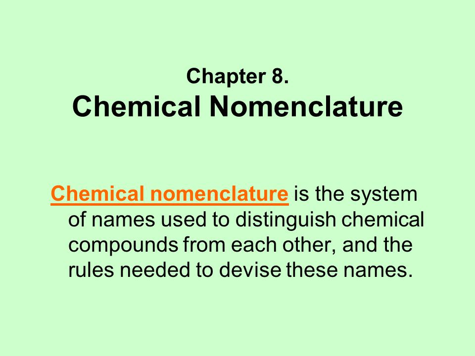 Chapter 8. Chemical Nomenclature Chemical nomenclature is the system of names used to distinguish chemical compounds from each other, and the rules ne