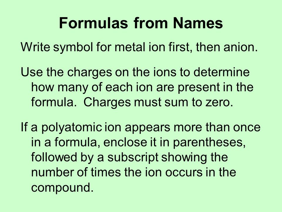 Formulas from Names Write symbol for metal ion first, then anion. Use the charges on the ions to determine how many of each ion are present in the for
