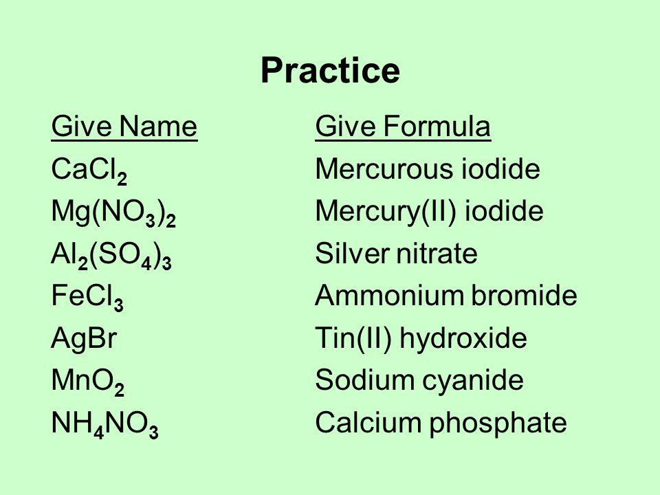 Practice Give NameGive Formula CaCl 2 Mercurous iodide Mg(NO 3 ) 2 Mercury(II) iodide Al 2 (SO 4 ) 3 Silver nitrate FeCl 3 Ammonium bromide AgBrTin(II