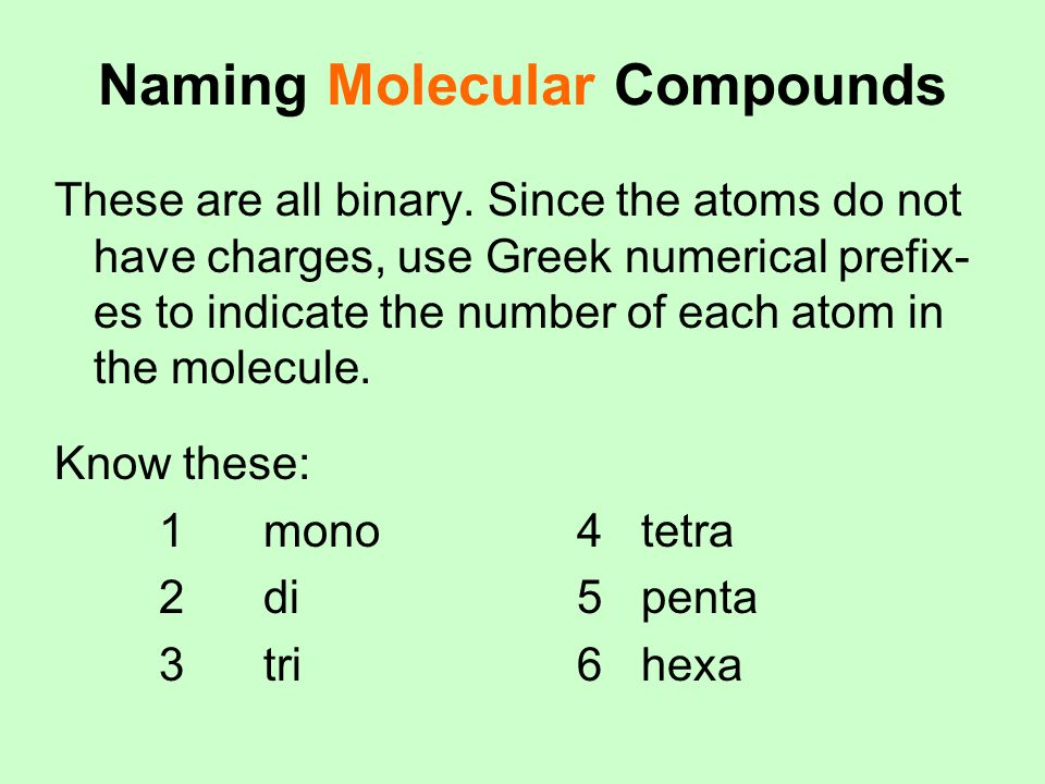 Naming Molecular Compounds These are all binary. Since the atoms do not have charges, use Greek numerical prefix- es to indicate the number of each at