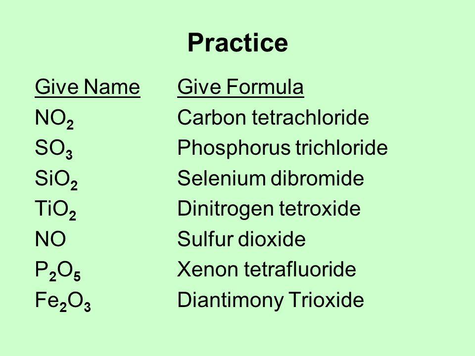 Practice Give NameGive Formula NO 2 Carbon tetrachloride SO 3 Phosphorus trichloride SiO 2 Selenium dibromide TiO 2 Dinitrogen tetroxide NOSulfur diox