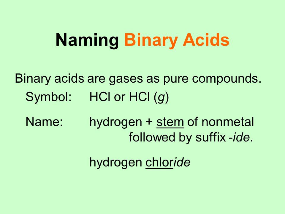 Naming Binary Acids Binary acids are gases as pure compounds. Symbol: HCl or HCl (g) Name: hydrogen + stem of nonmetal followed by suffix -ide. hydrog