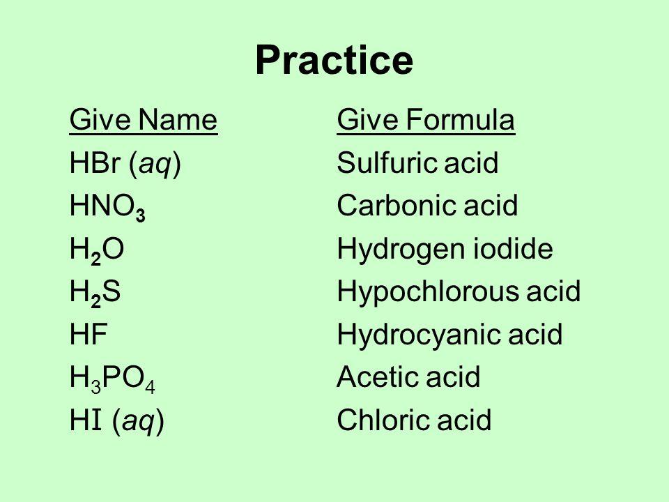 Practice Give NameGive Formula HBr (aq)Sulfuric acid HNO 3 Carbonic acid H 2 OHydrogen iodide H 2 SHypochlorous acid HFHydrocyanic acid H 3 PO 4 Aceti