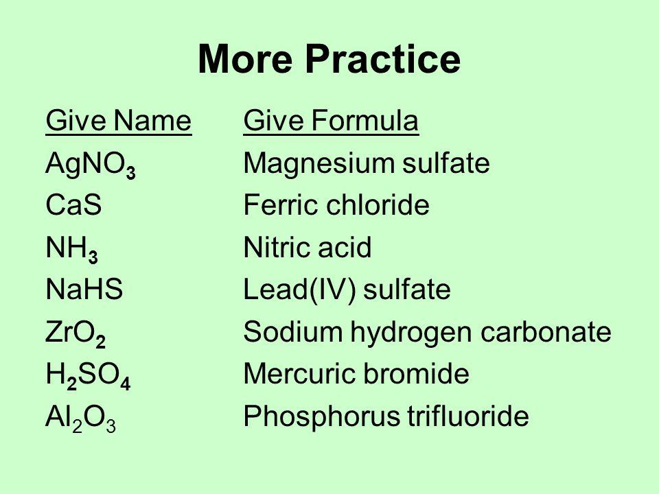 More Practice Give NameGive Formula AgNO 3 Magnesium sulfate CaSFerric chloride NH 3 Nitric acid NaHSLead(IV) sulfate ZrO 2 Sodium hydrogen carbonate