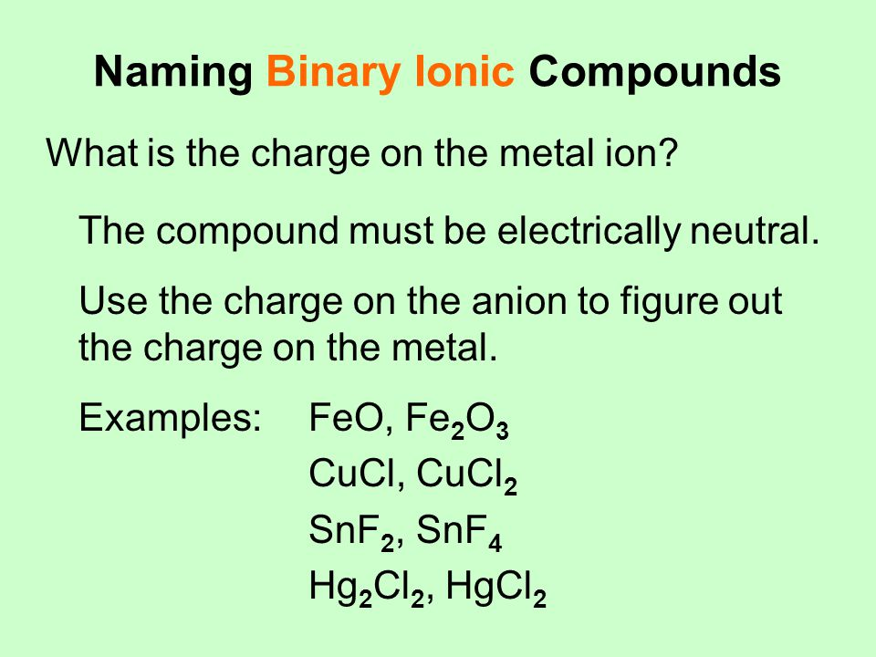 Naming Binary Ionic Compounds What is the charge on the metal ion? The compound must be electrically neutral. Use the charge on the anion to figure ou