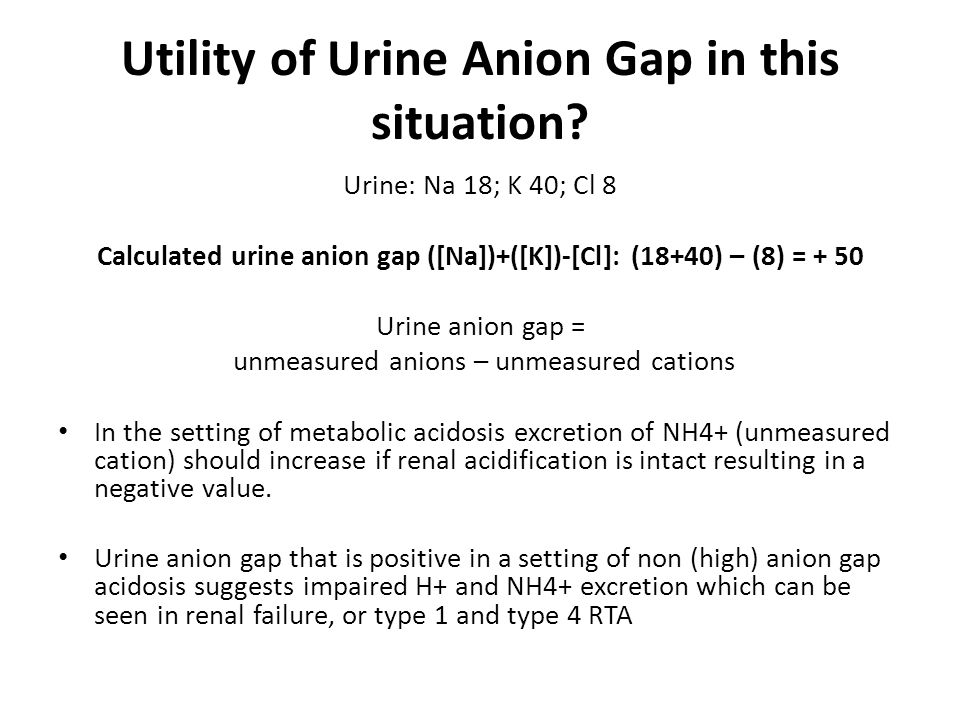 Utility of Urine Anion Gap in this situation? Urine: Na 18; K 40; Cl 8 Calculated urine anion gap ([Na])+([K])-[Cl]: (18+40) – (8) = + 50 Urine anion
