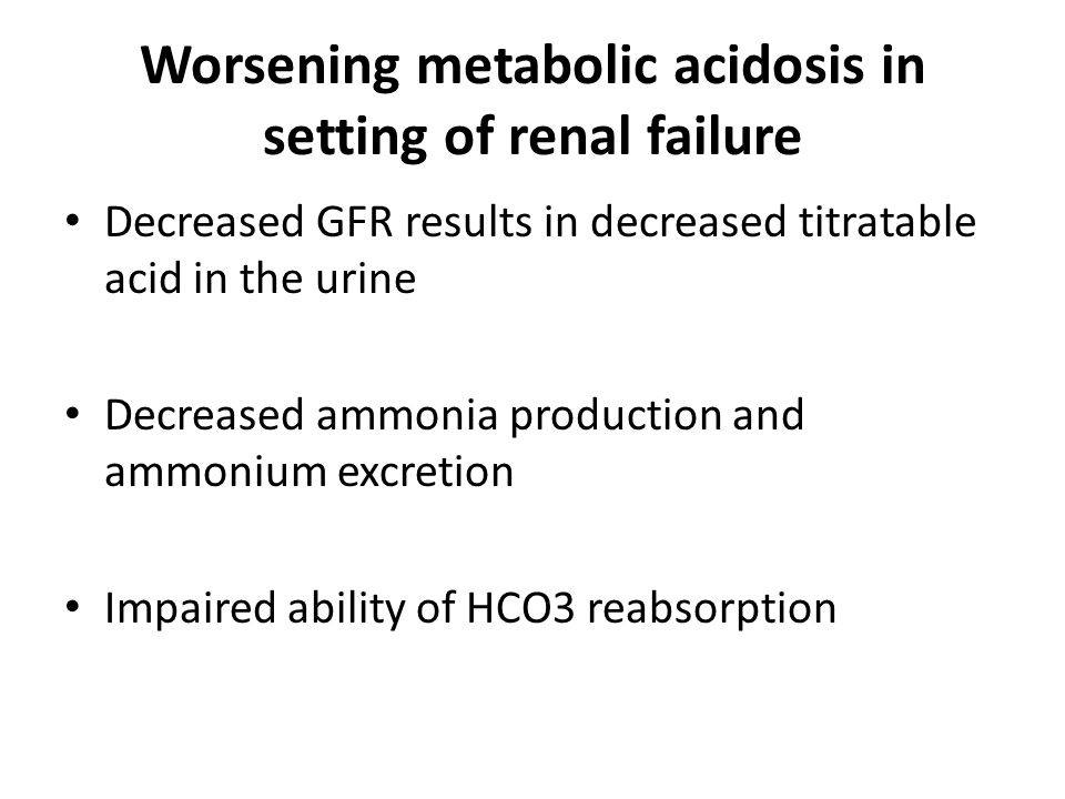 Worsening metabolic acidosis in setting of renal failure Decreased GFR results in decreased titratable acid in the urine Decreased ammonia production