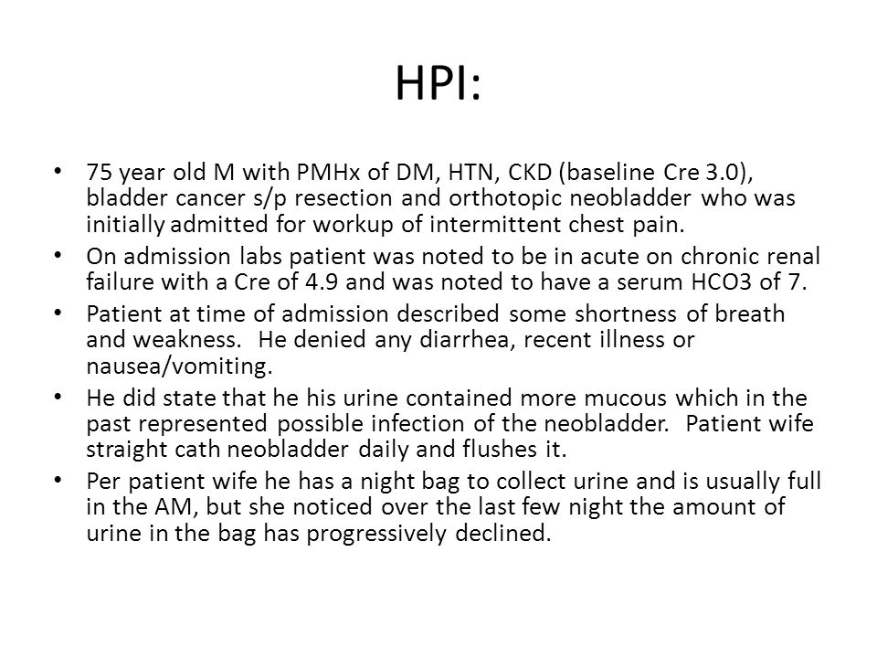 HPI: 75 year old M with PMHx of DM, HTN, CKD (baseline Cre 3.0), bladder cancer s/p resection and orthotopic neobladder who was initially admitted for