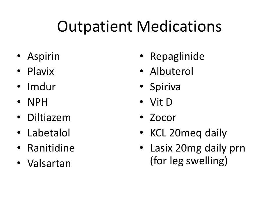 Outpatient Medications Aspirin Plavix Imdur NPH Diltiazem Labetalol Ranitidine Valsartan Repaglinide Albuterol Spiriva Vit D Zocor KCL 20meq daily Lasix 20mg daily prn (for leg swelling)