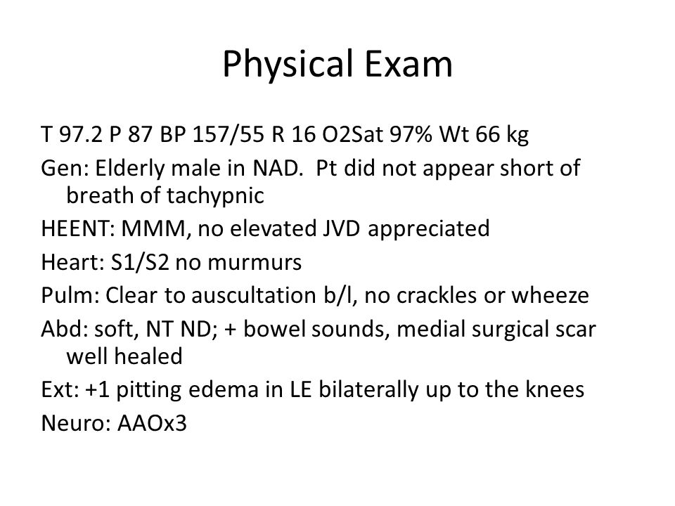Physical Exam T 97.2 P 87 BP 157/55 R 16 O2Sat 97% Wt 66 kg Gen: Elderly male in NAD. Pt did not appear short of breath of tachypnic HEENT: MMM, no el