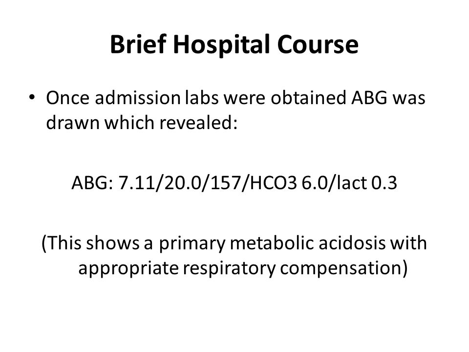 Brief Hospital Course Once admission labs were obtained ABG was drawn which revealed: ABG: 7.11/20.0/157/HCO3 6.0/lact 0.3 (This shows a primary metab
