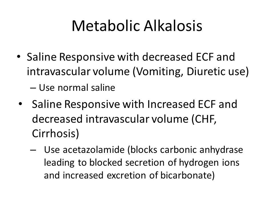 Metabolic Alkalosis Saline Responsive with decreased ECF and intravascular volume (Vomiting, Diuretic use) – Use normal saline Saline Responsive with