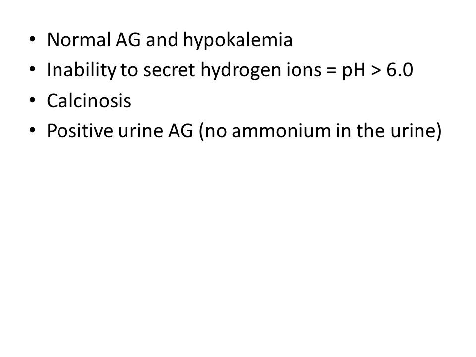 Normal AG and hypokalemia Inability to secret hydrogen ions = pH > 6.0 Calcinosis Positive urine AG (no ammonium in the urine)
