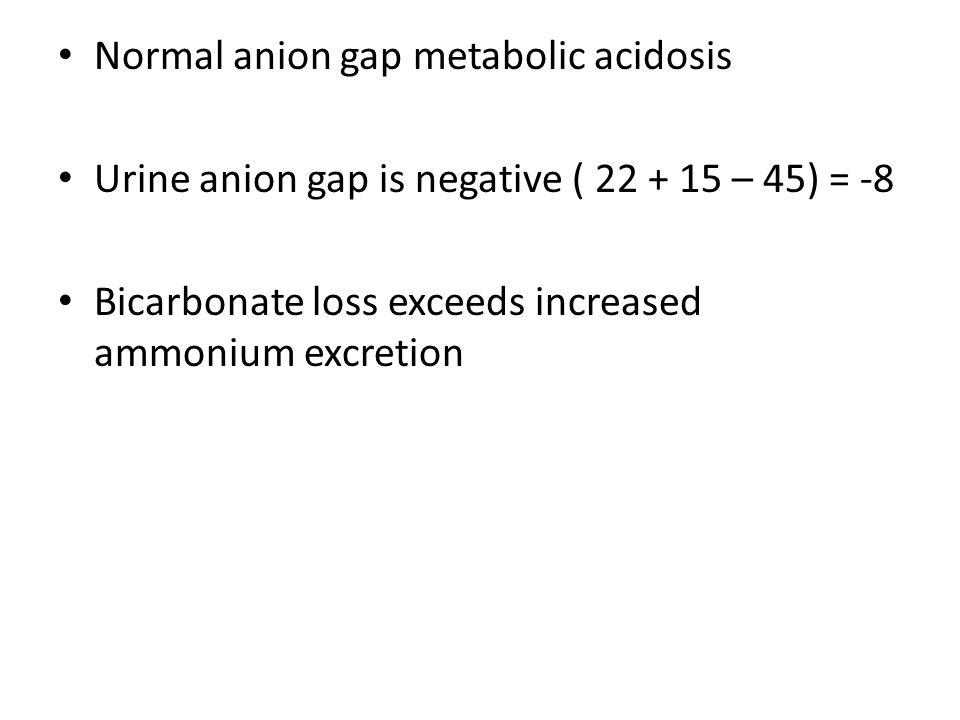 Normal anion gap metabolic acidosis Urine anion gap is negative ( 22 + 15 – 45) = -8 Bicarbonate loss exceeds increased ammonium excretion