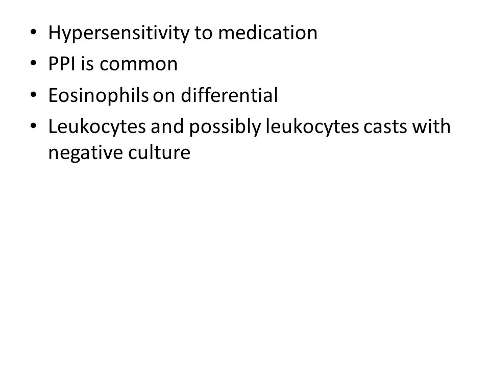Hypersensitivity to medication PPI is common Eosinophils on differential Leukocytes and possibly leukocytes casts with negative culture