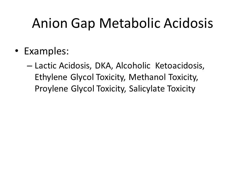 Anion Gap Metabolic Acidosis Examples: – Lactic Acidosis, DKA, Alcoholic Ketoacidosis, Ethylene Glycol Toxicity, Methanol Toxicity, Proylene Glycol To
