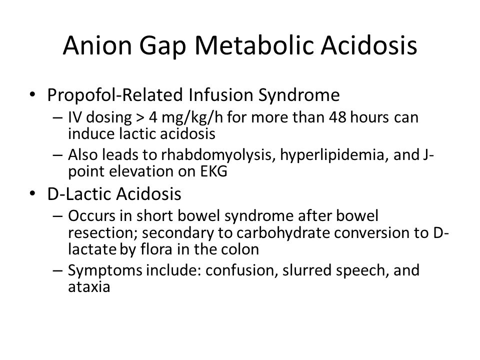 Anion Gap Metabolic Acidosis Propofol-Related Infusion Syndrome – IV dosing > 4 mg/kg/h for more than 48 hours can induce lactic acidosis – Also leads