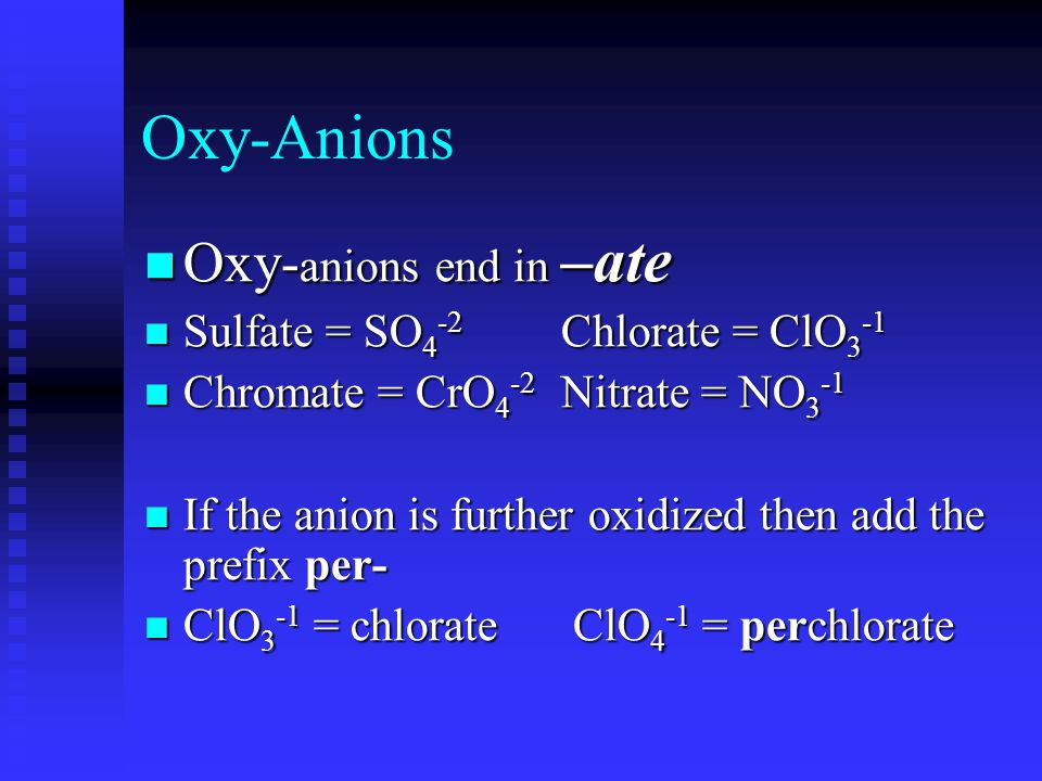 Anion Suffixes Monatomic atoms end with –ide Monatomic atoms end with –ide Oxygen atom = O Oxygen atom = O Oxide ion = O -2 Oxide ion = O -2 Sulfur atom = S Sulfur atom = S Sulfide ion = S -2 Sulfide ion = S -2 Chlorine atom = Cl Chlorine atom = Cl Chloride ion = Cl -1 Chloride ion = Cl -1