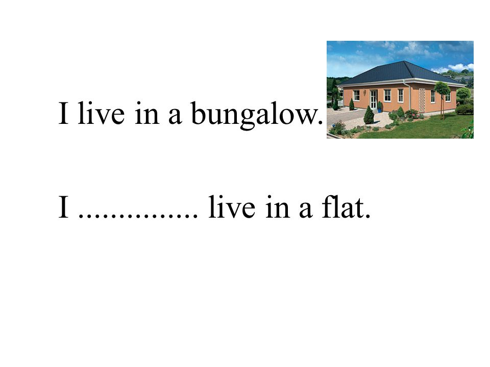 I live in a bungalow. I............... live in a flat.