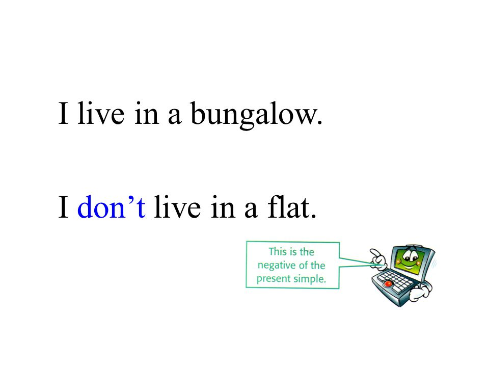 I live in a bungalow. I don't live in a flat.