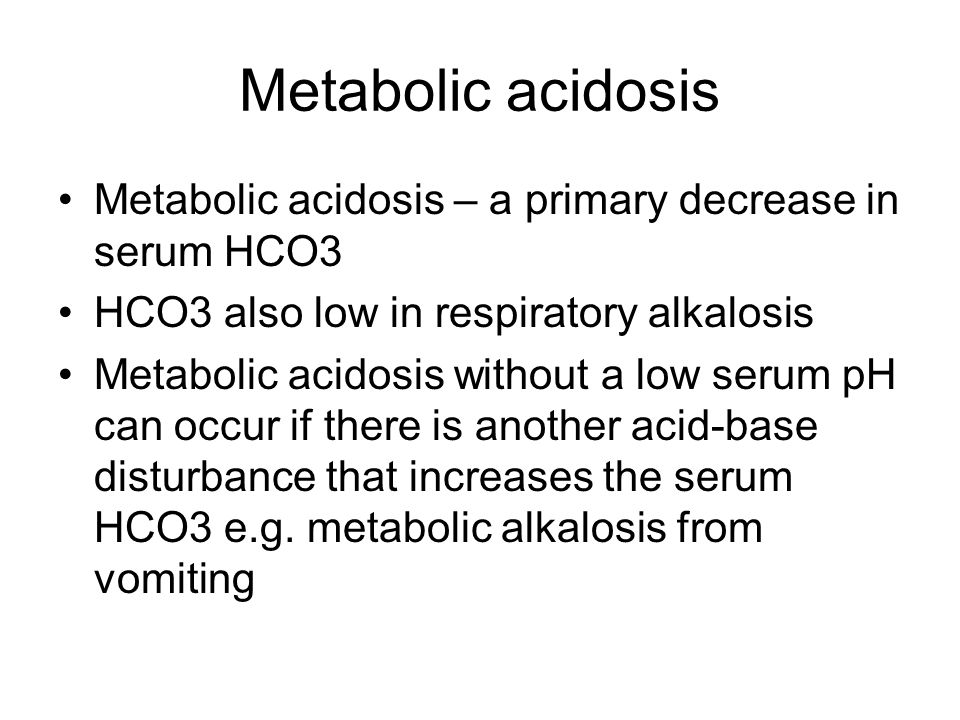 Metabolic acidosis Metabolic acidosis – a primary decrease in serum HCO3 HCO3 also low in respiratory alkalosis Metabolic acidosis without a low serum pH can occur if there is another acid-base disturbance that increases the serum HCO3 e.g.